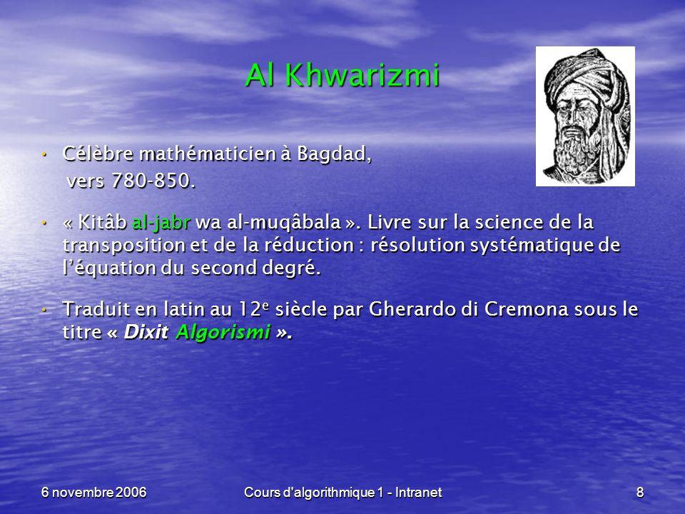 6 novembre 2006Cours d'algorithmique 1 - Intranet8 Al Khwarizmi Célèbre mathématicien à Bagdad, Célèbre mathématicien à Bagdad, vers 780-850. vers 780