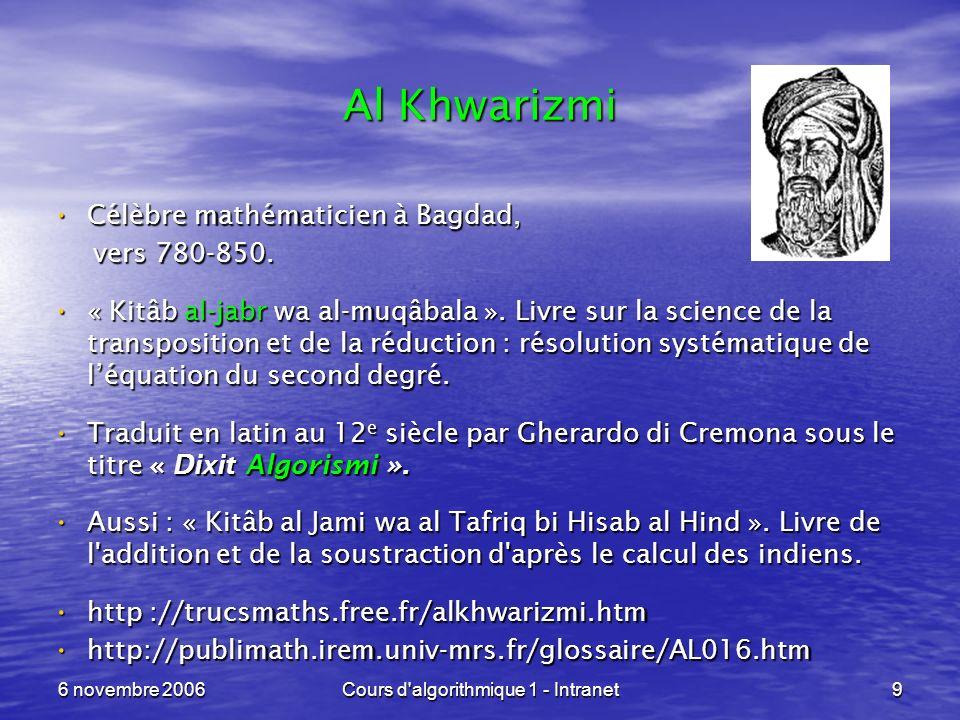 6 novembre 2006Cours d'algorithmique 1 - Intranet9 Al Khwarizmi Célèbre mathématicien à Bagdad, Célèbre mathématicien à Bagdad, vers 780-850. vers 780