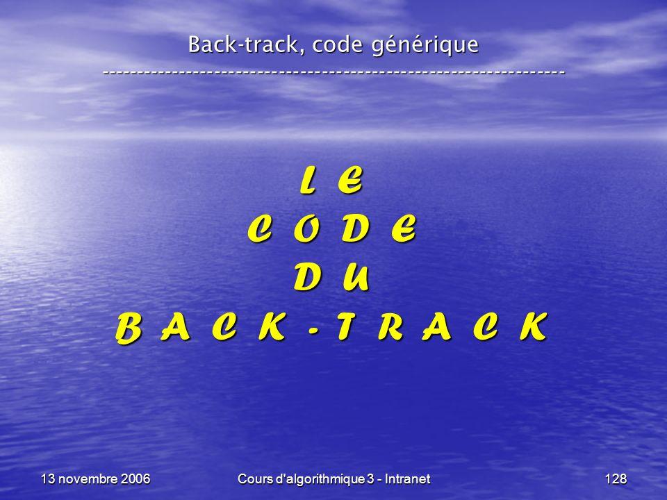13 novembre 2006Cours d'algorithmique 3 - Intranet128 L E C O D E D U B A C K - T R A C K Back-track, code générique ---------------------------------