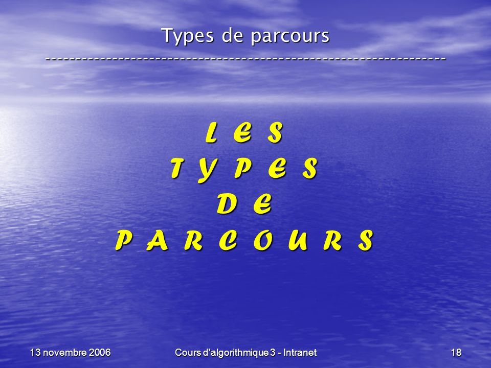 13 novembre 2006Cours d'algorithmique 3 - Intranet18 L E S T Y P E S D E P A R C O U R S Types de parcours -------------------------------------------