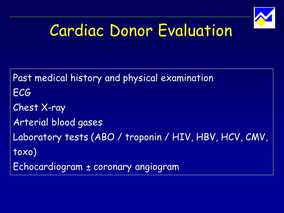 Cardiac Donor Selection Age < 55 years Absence of the following : prolonged cardiac arrest prolonged severe hypotension need for high-dose inotropic support pre-existing cardiac disease severe chest trauma, evidence of cardiac injury septicemia extracerebral malignancy positive serologies for HIV, HBV, HCV