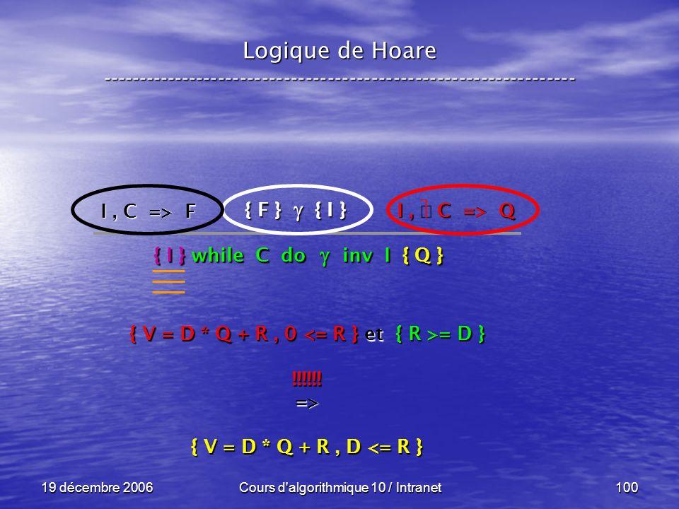 19 décembre 2006Cours d algorithmique 10 / Intranet100 Logique de Hoare ----------------------------------------------------------------- { F } { I } I, C => Q { I } while C do inv I { Q } I, C => F { V = D * Q + R, 0 = D } !!!!!!=> { V = D * Q + R, D <= R }