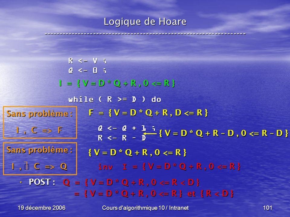 19 décembre 2006Cours d algorithmique 10 / Intranet101 Logique de Hoare ----------------------------------------------------------------- POST : POST : R <- V ; Q <- 0 ; while ( R >= D ) do Q <- Q + 1 ; Q <- Q + 1 ; R <- R – D R <- R – D inv I inv I Q = { V = D * Q + R, 0 <= R < D } = { V = D * Q + R, 0 <= R } et { R < D } = { V = D * Q + R, 0 <= R } et { R < D } = { V = D * Q + R, 0 <= R } Sans problème : I, C => Q F = { V = D * Q + R, D <= R } { V = D * Q + R, 0 <= R } { V = D * Q + R – D, 0 <= R – D } I = { V = D * Q + R, 0 <= R } Sans problème : I, C => F