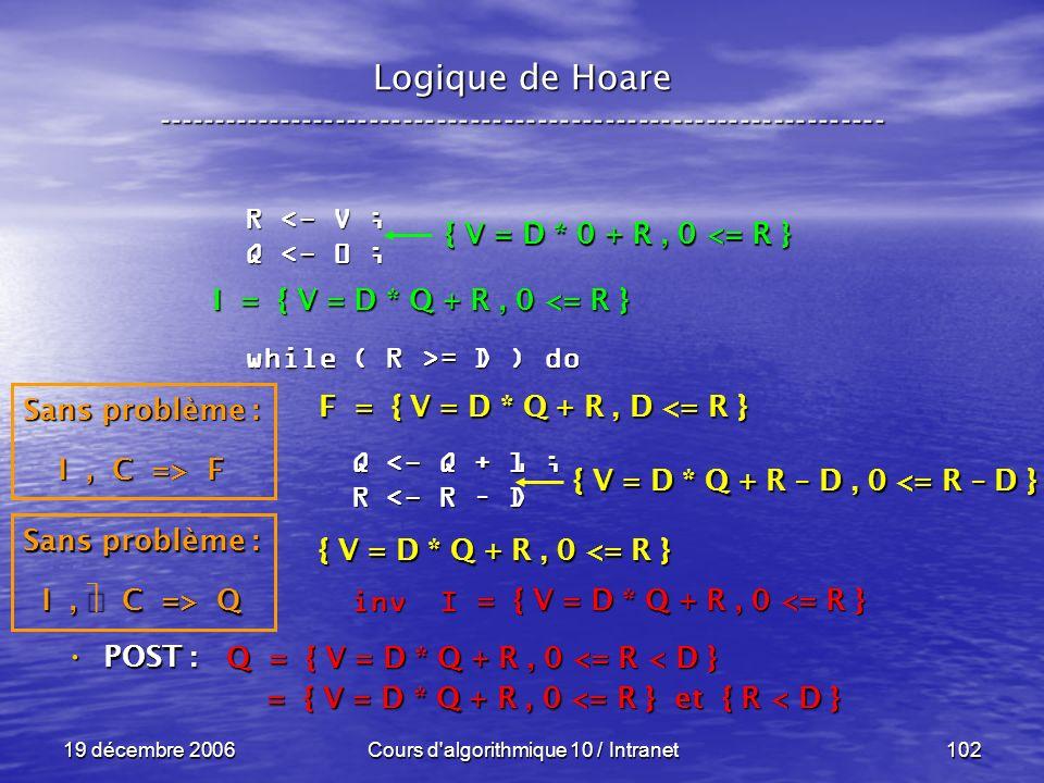 19 décembre 2006Cours d algorithmique 10 / Intranet102 Logique de Hoare ----------------------------------------------------------------- POST : POST : R <- V ; Q <- 0 ; while ( R >= D ) do Q <- Q + 1 ; Q <- Q + 1 ; R <- R – D R <- R – D inv I inv I Q = { V = D * Q + R, 0 <= R < D } = { V = D * Q + R, 0 <= R } et { R < D } = { V = D * Q + R, 0 <= R } et { R < D } = { V = D * Q + R, 0 <= R } Sans problème : I, C => Q F = { V = D * Q + R, D <= R } { V = D * Q + R, 0 <= R } { V = D * Q + R – D, 0 <= R – D } I = { V = D * Q + R, 0 <= R } Sans problème : I, C => F { V = D * 0 + R, 0 <= R }