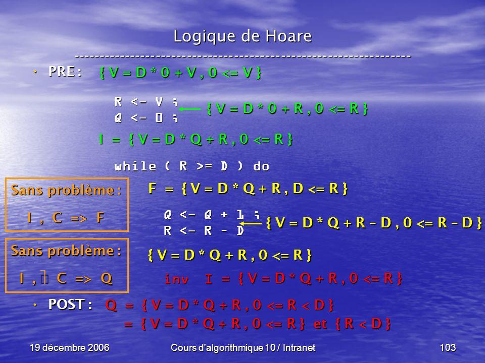 19 décembre 2006Cours d algorithmique 10 / Intranet103 Logique de Hoare ----------------------------------------------------------------- POST : POST : R <- V ; Q <- 0 ; while ( R >= D ) do Q <- Q + 1 ; Q <- Q + 1 ; R <- R – D R <- R – D inv I inv I Q = { V = D * Q + R, 0 <= R < D } = { V = D * Q + R, 0 <= R } et { R < D } = { V = D * Q + R, 0 <= R } et { R < D } = { V = D * Q + R, 0 <= R } Sans problème : I, C => Q F = { V = D * Q + R, D <= R } { V = D * Q + R, 0 <= R } { V = D * Q + R – D, 0 <= R – D } I = { V = D * Q + R, 0 <= R } Sans problème : I, C => F { V = D * 0 + R, 0 <= R } { V = D * 0 + V, 0 <= V } PRE : PRE :