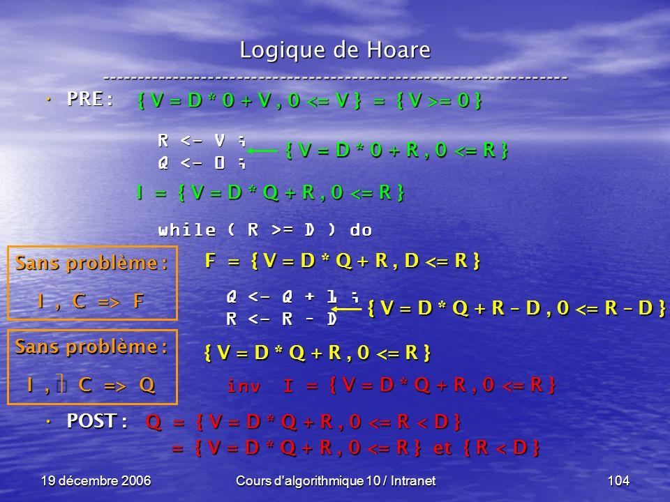 19 décembre 2006Cours d algorithmique 10 / Intranet104 Logique de Hoare ----------------------------------------------------------------- POST : POST : R <- V ; Q <- 0 ; while ( R >= D ) do Q <- Q + 1 ; Q <- Q + 1 ; R <- R – D R <- R – D inv I inv I Q = { V = D * Q + R, 0 <= R < D } = { V = D * Q + R, 0 <= R } et { R < D } = { V = D * Q + R, 0 <= R } et { R < D } = { V = D * Q + R, 0 <= R } Sans problème : I, C => Q F = { V = D * Q + R, D <= R } { V = D * Q + R, 0 <= R } { V = D * Q + R – D, 0 <= R – D } I = { V = D * Q + R, 0 <= R } Sans problème : I, C => F { V = D * 0 + R, 0 <= R } { V = D * 0 + V, 0 = 0 } PRE : PRE :