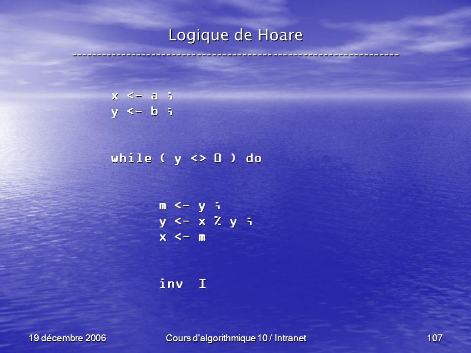 19 décembre 2006Cours d algorithmique 10 / Intranet107 Logique de Hoare ----------------------------------------------------------------- x <- a ; y <- b ; while ( y <> 0 ) do m <- y ; m <- y ; y <- x % y ; y <- x % y ; x <- m x <- m inv I inv I