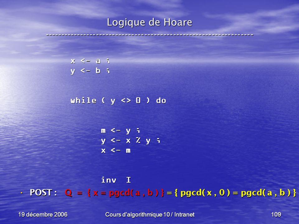 19 décembre 2006Cours d algorithmique 10 / Intranet109 Logique de Hoare ----------------------------------------------------------------- x <- a ; y <- b ; while ( y <> 0 ) do m <- y ; m <- y ; y <- x % y ; y <- x % y ; x <- m x <- m inv I inv I POST : POST : Q = { x = pgcd( a, b ) } = { pgcd( x, 0 ) = pgcd( a, b ) }