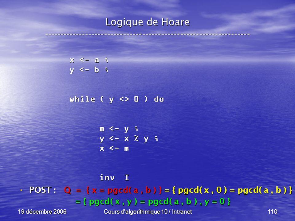 19 décembre 2006Cours d algorithmique 10 / Intranet110 Logique de Hoare ----------------------------------------------------------------- x <- a ; y <- b ; while ( y <> 0 ) do m <- y ; m <- y ; y <- x % y ; y <- x % y ; x <- m x <- m inv I inv I POST : POST : Q = { x = pgcd( a, b ) } = { pgcd( x, 0 ) = pgcd( a, b ) } = { pgcd( x, y ) = pgcd( a, b ), y = 0 } = { pgcd( x, y ) = pgcd( a, b ), y = 0 }