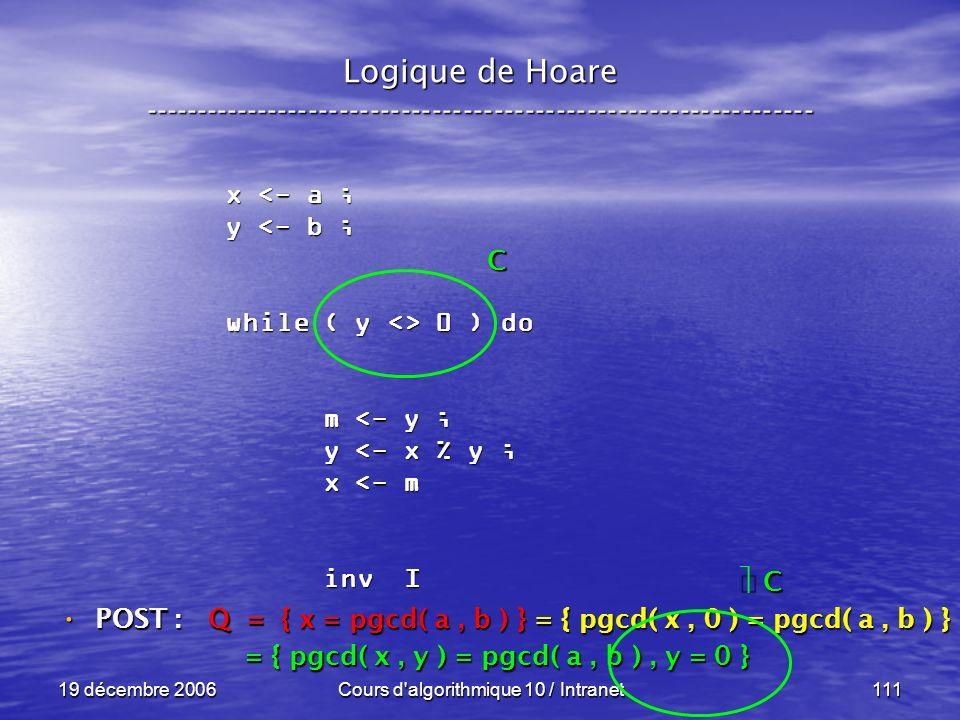 19 décembre 2006Cours d algorithmique 10 / Intranet111 Logique de Hoare ----------------------------------------------------------------- x <- a ; y <- b ; while ( y <> 0 ) do m <- y ; m <- y ; y <- x % y ; y <- x % y ; x <- m x <- m inv I inv I POST : POST : Q = { x = pgcd( a, b ) } = { pgcd( x, 0 ) = pgcd( a, b ) } = { pgcd( x, y ) = pgcd( a, b ), y = 0 } = { pgcd( x, y ) = pgcd( a, b ), y = 0 } C C C