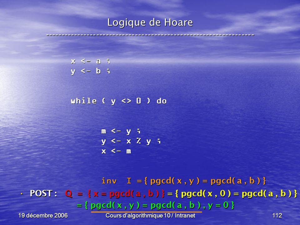 19 décembre 2006Cours d algorithmique 10 / Intranet112 Logique de Hoare ----------------------------------------------------------------- x <- a ; y <- b ; while ( y <> 0 ) do m <- y ; m <- y ; y <- x % y ; y <- x % y ; x <- m x <- m inv I inv I POST : POST : Q = { x = pgcd( a, b ) } = { pgcd( x, 0 ) = pgcd( a, b ) } = { pgcd( x, y ) = pgcd( a, b ), y = 0 } = { pgcd( x, y ) = pgcd( a, b ), y = 0 } = { pgcd( x, y ) = pgcd( a, b ) }
