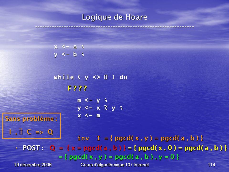 19 décembre 2006Cours d algorithmique 10 / Intranet114 Logique de Hoare ----------------------------------------------------------------- x <- a ; y <- b ; while ( y <> 0 ) do m <- y ; m <- y ; y <- x % y ; y <- x % y ; x <- m x <- m inv I inv I POST : POST : Q = { x = pgcd( a, b ) } = { pgcd( x, 0 ) = pgcd( a, b ) } = { pgcd( x, y ) = pgcd( a, b ), y = 0 } = { pgcd( x, y ) = pgcd( a, b ), y = 0 } = { pgcd( x, y ) = pgcd( a, b ) } Sans problème : I, C => Q F .