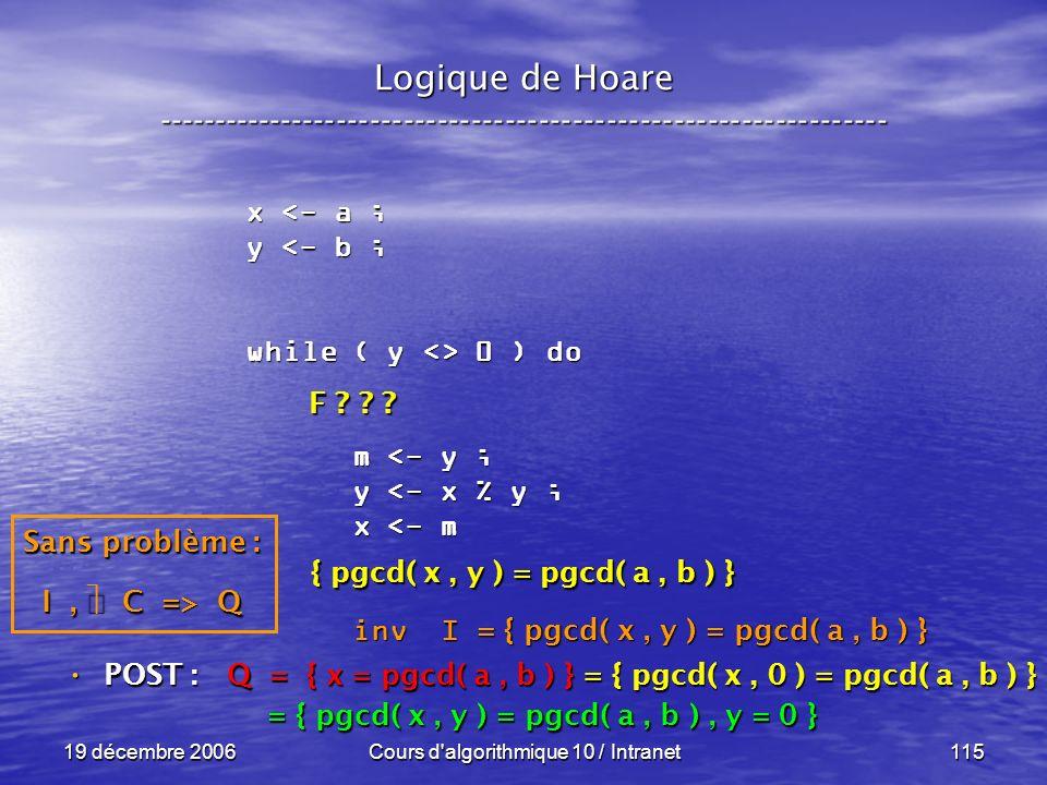 19 décembre 2006Cours d algorithmique 10 / Intranet115 Logique de Hoare ----------------------------------------------------------------- x <- a ; y <- b ; while ( y <> 0 ) do m <- y ; m <- y ; y <- x % y ; y <- x % y ; x <- m x <- m inv I inv I POST : POST : Q = { x = pgcd( a, b ) } = { pgcd( x, 0 ) = pgcd( a, b ) } = { pgcd( x, y ) = pgcd( a, b ), y = 0 } = { pgcd( x, y ) = pgcd( a, b ), y = 0 } = { pgcd( x, y ) = pgcd( a, b ) } Sans problème : I, C => Q F .