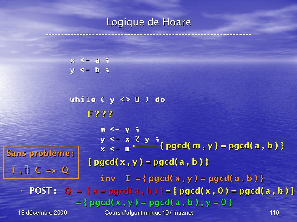 19 décembre 2006Cours d algorithmique 10 / Intranet116 Logique de Hoare ----------------------------------------------------------------- x <- a ; y <- b ; while ( y <> 0 ) do m <- y ; m <- y ; y <- x % y ; y <- x % y ; x <- m x <- m inv I inv I POST : POST : Q = { x = pgcd( a, b ) } = { pgcd( x, 0 ) = pgcd( a, b ) } = { pgcd( x, y ) = pgcd( a, b ), y = 0 } = { pgcd( x, y ) = pgcd( a, b ), y = 0 } = { pgcd( x, y ) = pgcd( a, b ) } Sans problème : I, C => Q F .