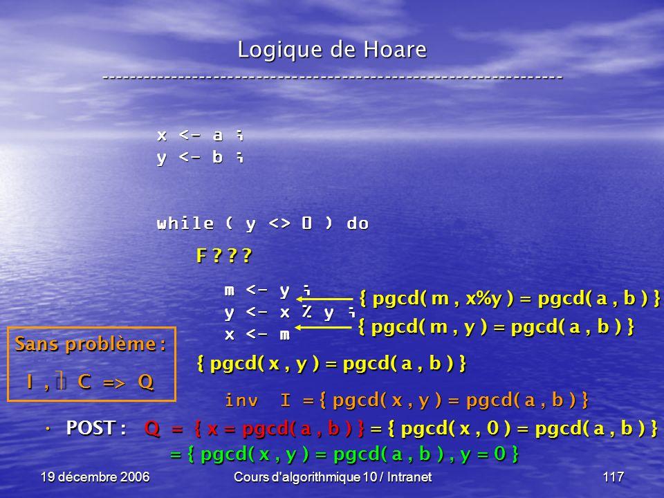 19 décembre 2006Cours d algorithmique 10 / Intranet117 Logique de Hoare ----------------------------------------------------------------- x <- a ; y <- b ; while ( y <> 0 ) do m <- y ; m <- y ; y <- x % y ; y <- x % y ; x <- m x <- m inv I inv I POST : POST : Q = { x = pgcd( a, b ) } = { pgcd( x, 0 ) = pgcd( a, b ) } = { pgcd( x, y ) = pgcd( a, b ), y = 0 } = { pgcd( x, y ) = pgcd( a, b ), y = 0 } = { pgcd( x, y ) = pgcd( a, b ) } Sans problème : I, C => Q F .