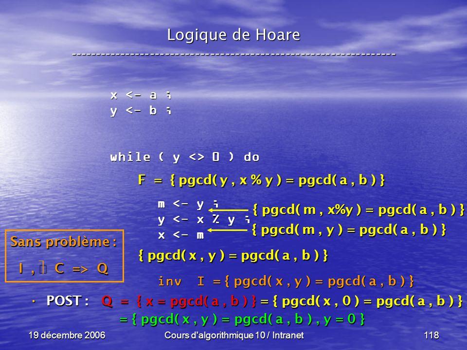 19 décembre 2006Cours d algorithmique 10 / Intranet118 Logique de Hoare ----------------------------------------------------------------- x <- a ; y <- b ; while ( y <> 0 ) do m <- y ; m <- y ; y <- x % y ; y <- x % y ; x <- m x <- m inv I inv I POST : POST : Q = { x = pgcd( a, b ) } = { pgcd( x, 0 ) = pgcd( a, b ) } = { pgcd( x, y ) = pgcd( a, b ), y = 0 } = { pgcd( x, y ) = pgcd( a, b ), y = 0 } = { pgcd( x, y ) = pgcd( a, b ) } Sans problème : I, C => Q F = { pgcd( y, x % y ) = pgcd( a, b ) } { pgcd( x, y ) = pgcd( a, b ) } { pgcd( m, y ) = pgcd( a, b ) } { pgcd( m, x%y ) = pgcd( a, b ) }