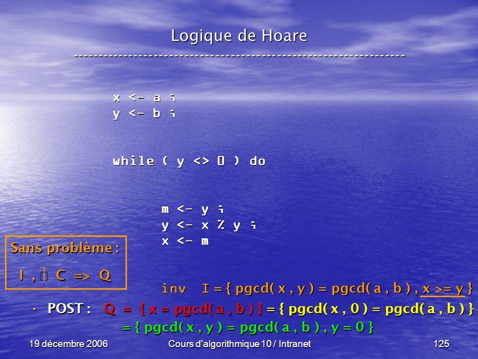 19 décembre 2006Cours d algorithmique 10 / Intranet125 Logique de Hoare ----------------------------------------------------------------- x <- a ; y <- b ; while ( y <> 0 ) do m <- y ; m <- y ; y <- x % y ; y <- x % y ; x <- m x <- m inv I inv I POST : POST : Q = { x = pgcd( a, b ) } = { pgcd( x, 0 ) = pgcd( a, b ) } = { pgcd( x, y ) = pgcd( a, b ), y = 0 } = { pgcd( x, y ) = pgcd( a, b ), y = 0 } = { pgcd( x, y ) = pgcd( a, b ), x >= y } Sans problème : I, C => Q