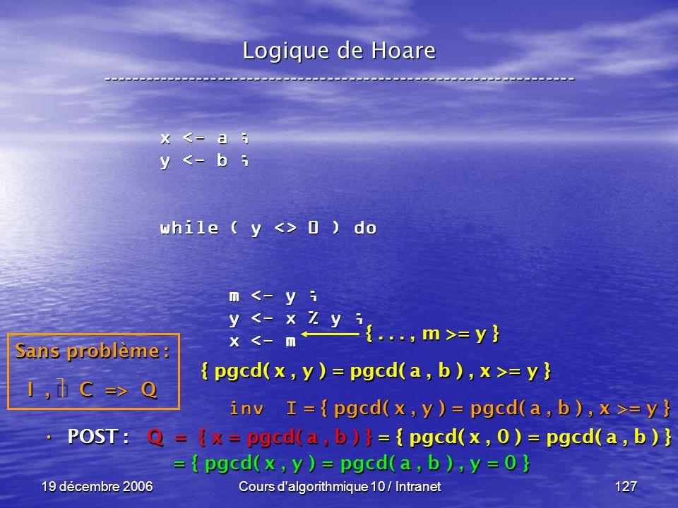19 décembre 2006Cours d algorithmique 10 / Intranet127 Logique de Hoare ----------------------------------------------------------------- x <- a ; y <- b ; while ( y <> 0 ) do m <- y ; m <- y ; y <- x % y ; y <- x % y ; x <- m x <- m inv I inv I POST : POST : Q = { x = pgcd( a, b ) } = { pgcd( x, 0 ) = pgcd( a, b ) } = { pgcd( x, y ) = pgcd( a, b ), y = 0 } = { pgcd( x, y ) = pgcd( a, b ), y = 0 } Sans problème : I, C => Q { pgcd( x, y ) = pgcd( a, b ), x >= y } {..., m >= y } = { pgcd( x, y ) = pgcd( a, b ), x >= y }