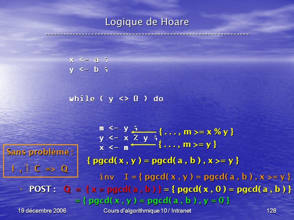 19 décembre 2006Cours d algorithmique 10 / Intranet128 Logique de Hoare ----------------------------------------------------------------- x <- a ; y <- b ; while ( y <> 0 ) do m <- y ; m <- y ; y <- x % y ; y <- x % y ; x <- m x <- m inv I inv I POST : POST : Q = { x = pgcd( a, b ) } = { pgcd( x, 0 ) = pgcd( a, b ) } = { pgcd( x, y ) = pgcd( a, b ), y = 0 } = { pgcd( x, y ) = pgcd( a, b ), y = 0 } Sans problème : I, C => Q { pgcd( x, y ) = pgcd( a, b ), x >= y } {..., m >= y } {..., m >= x % y } = { pgcd( x, y ) = pgcd( a, b ), x >= y }
