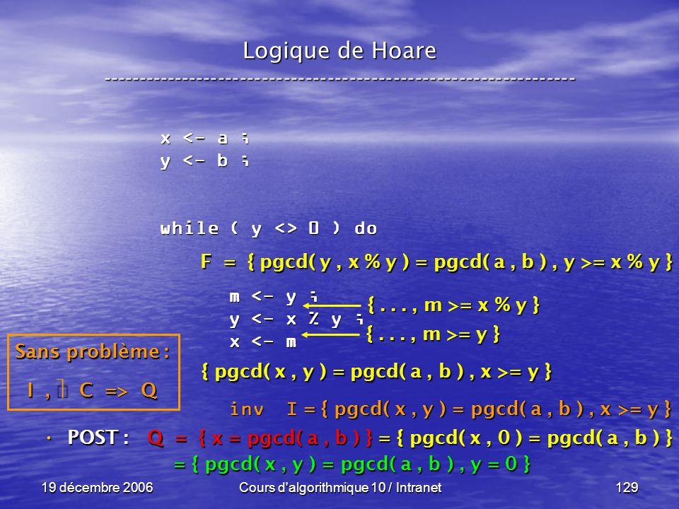 19 décembre 2006Cours d algorithmique 10 / Intranet129 Logique de Hoare ----------------------------------------------------------------- x <- a ; y <- b ; while ( y <> 0 ) do m <- y ; m <- y ; y <- x % y ; y <- x % y ; x <- m x <- m inv I inv I POST : POST : Q = { x = pgcd( a, b ) } = { pgcd( x, 0 ) = pgcd( a, b ) } = { pgcd( x, y ) = pgcd( a, b ), y = 0 } = { pgcd( x, y ) = pgcd( a, b ), y = 0 } Sans problème : I, C => Q F = { pgcd( y, x % y ) = pgcd( a, b ), y >= x % y } { pgcd( x, y ) = pgcd( a, b ), x >= y } {..., m >= y } {..., m >= x % y } = { pgcd( x, y ) = pgcd( a, b ), x >= y }