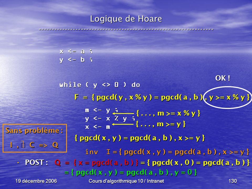 19 décembre 2006Cours d algorithmique 10 / Intranet130 Logique de Hoare ----------------------------------------------------------------- x <- a ; y <- b ; while ( y <> 0 ) do m <- y ; m <- y ; y <- x % y ; y <- x % y ; x <- m x <- m inv I inv I POST : POST : Q = { x = pgcd( a, b ) } = { pgcd( x, 0 ) = pgcd( a, b ) } = { pgcd( x, y ) = pgcd( a, b ), y = 0 } = { pgcd( x, y ) = pgcd( a, b ), y = 0 } Sans problème : I, C => Q F = { pgcd( y, x % y ) = pgcd( a, b ), y >= x % y } { pgcd( x, y ) = pgcd( a, b ), x >= y } {..., m >= y } {..., m >= x % y } OK .