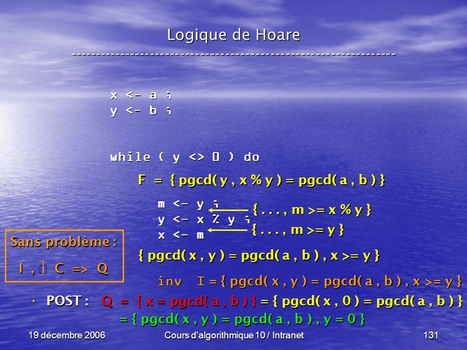 19 décembre 2006Cours d algorithmique 10 / Intranet131 Logique de Hoare ----------------------------------------------------------------- x <- a ; y <- b ; while ( y <> 0 ) do m <- y ; m <- y ; y <- x % y ; y <- x % y ; x <- m x <- m inv I inv I POST : POST : Q = { x = pgcd( a, b ) } = { pgcd( x, 0 ) = pgcd( a, b ) } = { pgcd( x, y ) = pgcd( a, b ), y = 0 } = { pgcd( x, y ) = pgcd( a, b ), y = 0 } Sans problème : I, C => Q F = { pgcd( y, x % y ) = pgcd( a, b ) } { pgcd( x, y ) = pgcd( a, b ), x >= y } {..., m >= y } {..., m >= x % y } = { pgcd( x, y ) = pgcd( a, b ), x >= y }
