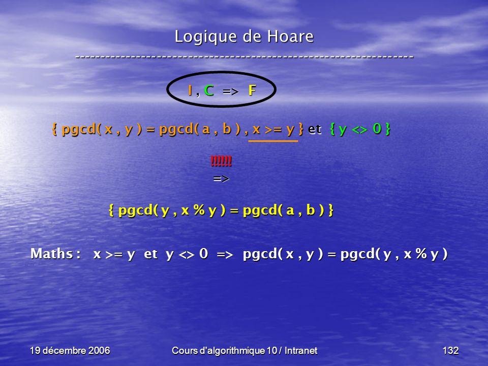 19 décembre 2006Cours d algorithmique 10 / Intranet132 Logique de Hoare ----------------------------------------------------------------- I, C => F { pgcd( x, y ) = pgcd( a, b ), x >= y } et { y <> 0 } !!!!!!=> { pgcd( y, x % y ) = pgcd( a, b ) } Maths : x >= y et y <> 0 => pgcd( x, y ) = pgcd( y, x % y )