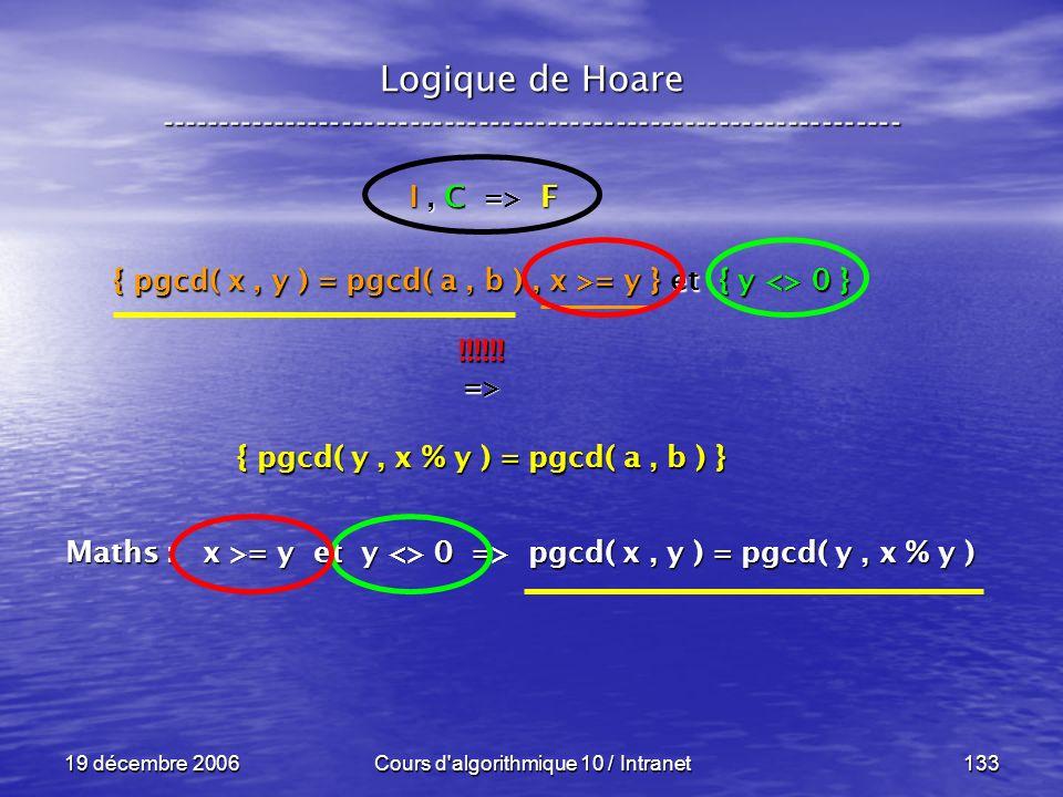 19 décembre 2006Cours d algorithmique 10 / Intranet133 Logique de Hoare ----------------------------------------------------------------- I, C => F { pgcd( x, y ) = pgcd( a, b ), x >= y } et { y <> 0 } !!!!!!=> { pgcd( y, x % y ) = pgcd( a, b ) } Maths : x >= y et y <> 0 => pgcd( x, y ) = pgcd( y, x % y )
