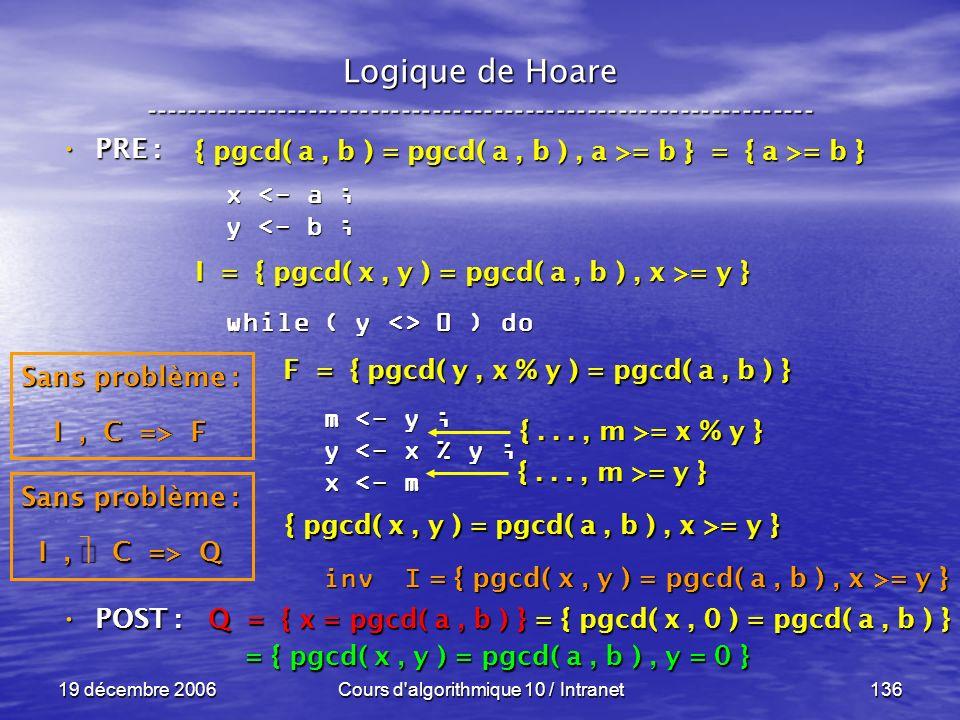 19 décembre 2006Cours d algorithmique 10 / Intranet136 Logique de Hoare ----------------------------------------------------------------- x <- a ; y <- b ; while ( y <> 0 ) do m <- y ; m <- y ; y <- x % y ; y <- x % y ; x <- m x <- m inv I inv I POST : POST : Q = { x = pgcd( a, b ) } = { pgcd( x, 0 ) = pgcd( a, b ) } = { pgcd( x, y ) = pgcd( a, b ), y = 0 } = { pgcd( x, y ) = pgcd( a, b ), y = 0 } Sans problème : I, C => Q F = { pgcd( y, x % y ) = pgcd( a, b ) } { pgcd( x, y ) = pgcd( a, b ), x >= y } {..., m >= y } {..., m >= x % y } Sans problème : I, C => F I = { pgcd( x, y ) = pgcd( a, b ), x >= y } { pgcd( a, b ) = pgcd( a, b ), a >= b } = { a >= b } PRE : PRE : = { pgcd( x, y ) = pgcd( a, b ), x >= y }
