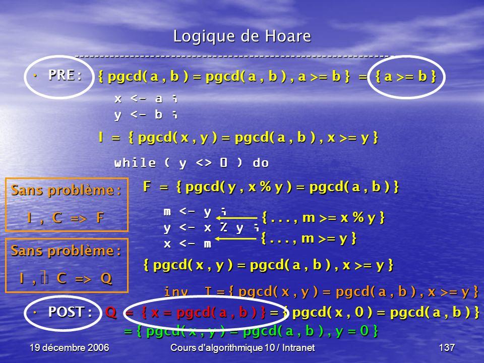 19 décembre 2006Cours d algorithmique 10 / Intranet137 Logique de Hoare ----------------------------------------------------------------- x <- a ; y <- b ; while ( y <> 0 ) do m <- y ; m <- y ; y <- x % y ; y <- x % y ; x <- m x <- m inv I inv I POST : POST : Q = { x = pgcd( a, b ) } = { pgcd( x, 0 ) = pgcd( a, b ) } = { pgcd( x, y ) = pgcd( a, b ), y = 0 } = { pgcd( x, y ) = pgcd( a, b ), y = 0 } Sans problème : I, C => Q F = { pgcd( y, x % y ) = pgcd( a, b ) } { pgcd( x, y ) = pgcd( a, b ), x >= y } {..., m >= y } {..., m >= x % y } Sans problème : I, C => F I = { pgcd( x, y ) = pgcd( a, b ), x >= y } { pgcd( a, b ) = pgcd( a, b ), a >= b } = { a >= b } PRE : PRE : = { pgcd( x, y ) = pgcd( a, b ), x >= y }