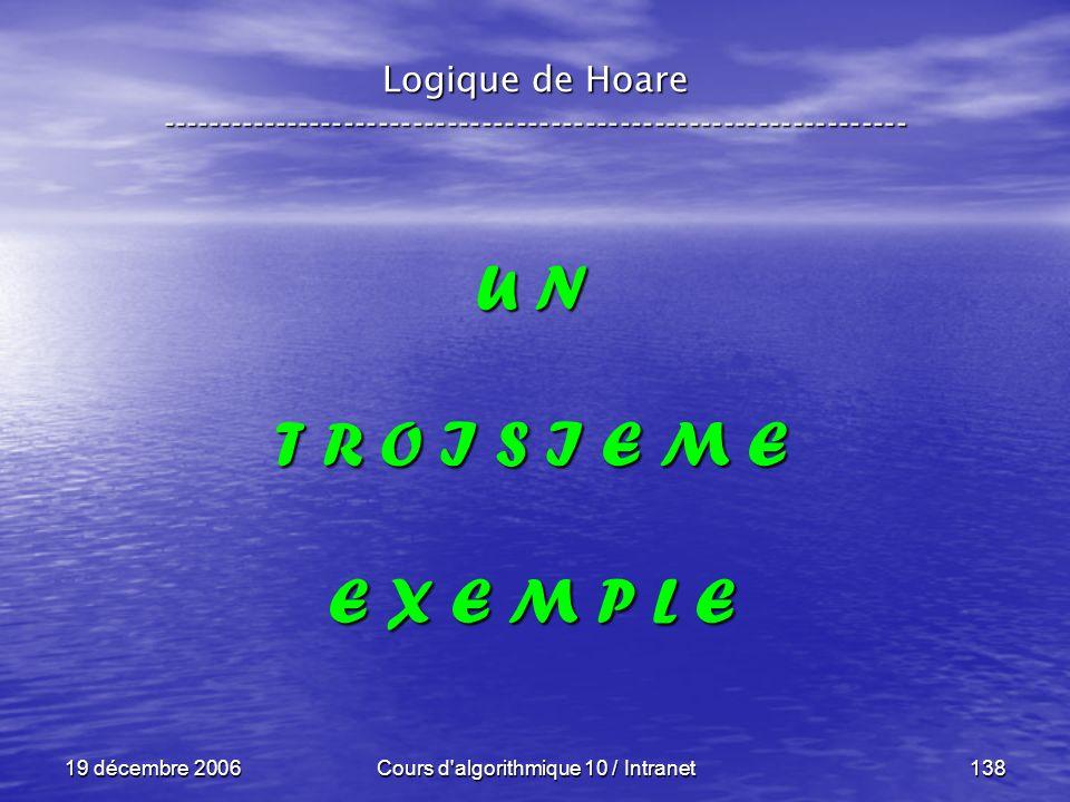 19 décembre 2006Cours d algorithmique 10 / Intranet138 Logique de Hoare ----------------------------------------------------------------- U N T R O I S I E M E E X E M P L E
