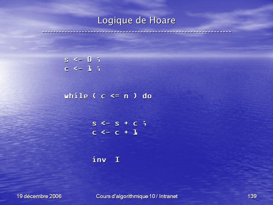 19 décembre 2006Cours d algorithmique 10 / Intranet139 Logique de Hoare ----------------------------------------------------------------- s <- 0 ; c <- 1 ; while ( c <= n ) do s <- s + c ; s <- s + c ; c <- c + 1 c <- c + 1 inv I inv I