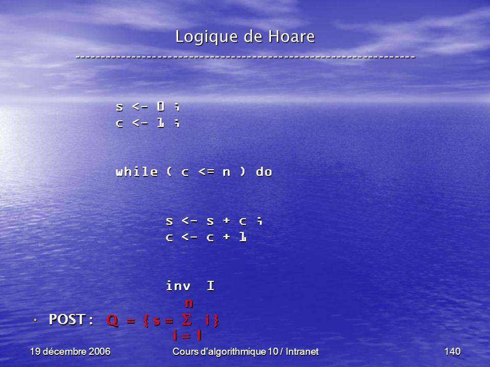 19 décembre 2006Cours d algorithmique 10 / Intranet140 Logique de Hoare ----------------------------------------------------------------- s <- 0 ; c <- 1 ; while ( c <= n ) do s <- s + c ; s <- s + c ; c <- c + 1 c <- c + 1 inv I inv I POST : POST : Q = { s = i } i = 1 n