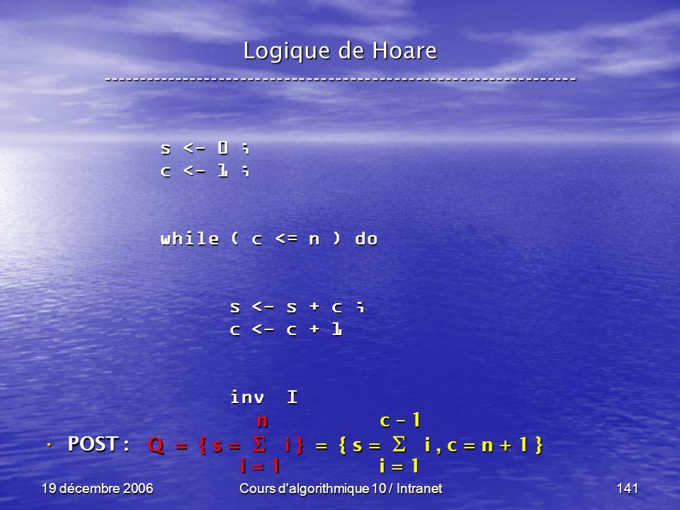19 décembre 2006Cours d algorithmique 10 / Intranet141 Logique de Hoare ----------------------------------------------------------------- s <- 0 ; c <- 1 ; while ( c <= n ) do s <- s + c ; s <- s + c ; c <- c + 1 c <- c + 1 inv I inv I POST : POST : Q = { s = i } = { s = i, c = n + 1 } i = 1 n c – 1