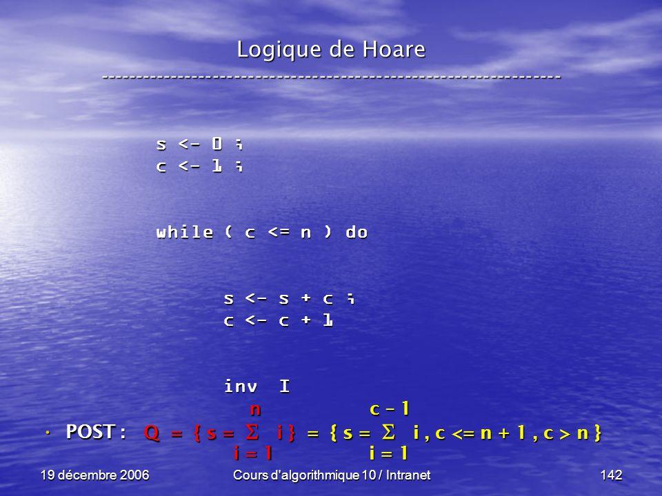 19 décembre 2006Cours d algorithmique 10 / Intranet142 Logique de Hoare ----------------------------------------------------------------- s <- 0 ; c <- 1 ; while ( c <= n ) do s <- s + c ; s <- s + c ; c <- c + 1 c <- c + 1 inv I inv I POST : POST : Q = { s = i } = { s = i, c n } i = 1 n c – 1