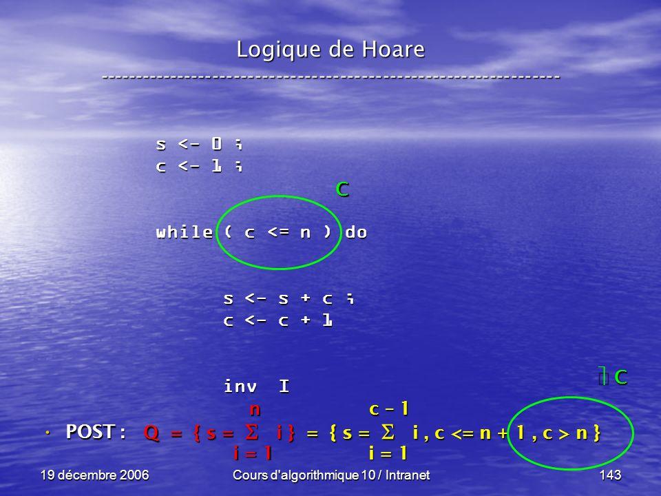19 décembre 2006Cours d algorithmique 10 / Intranet143 Logique de Hoare ----------------------------------------------------------------- s <- 0 ; c <- 1 ; while ( c <= n ) do s <- s + c ; s <- s + c ; c <- c + 1 c <- c + 1 inv I inv I POST : POST : Q = { s = i } = { s = i, c n } i = 1 n c – 1 C C C