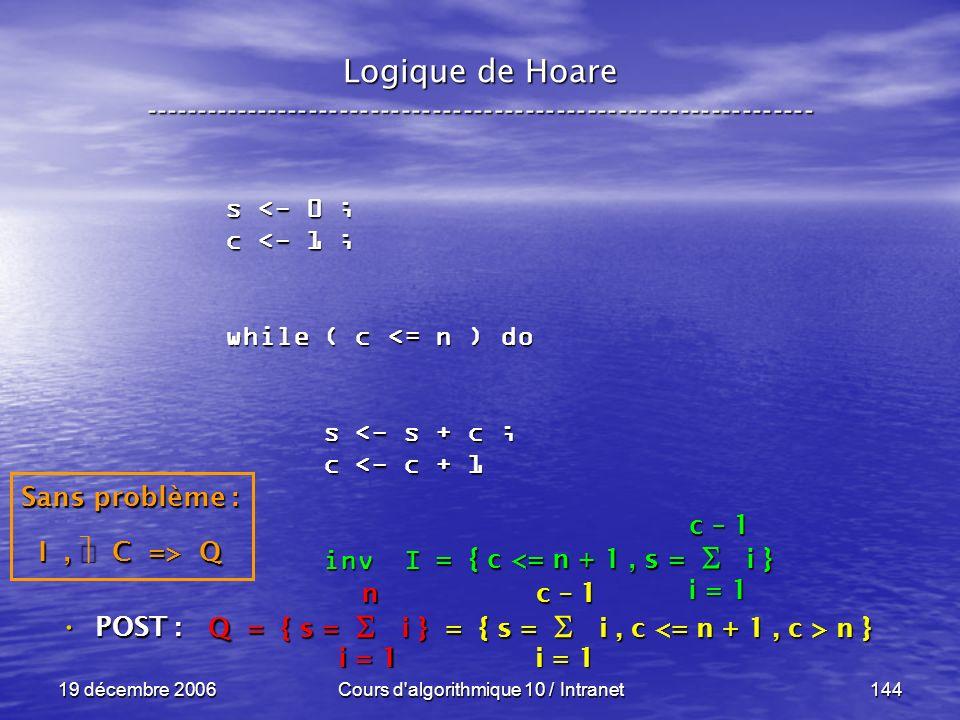 19 décembre 2006Cours d algorithmique 10 / Intranet144 Logique de Hoare ----------------------------------------------------------------- s <- 0 ; c <- 1 ; while ( c <= n ) do s <- s + c ; s <- s + c ; c <- c + 1 c <- c + 1 inv I inv I POST : POST : i = 1 c – 1 = { c <= n + 1, s = i } Sans problème : I, C => Q Q = { s = i } = { s = i, c n } i = 1 n c – 1
