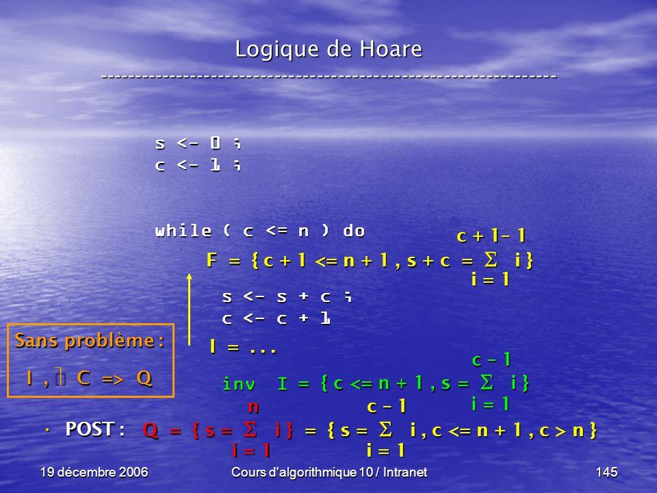 19 décembre 2006Cours d algorithmique 10 / Intranet145 Logique de Hoare ----------------------------------------------------------------- s <- 0 ; c <- 1 ; while ( c <= n ) do s <- s + c ; s <- s + c ; c <- c + 1 c <- c + 1 inv I inv I POST : POST : i = 1 c – 1 = { c <= n + 1, s = i } Sans problème : I, C => Q Q = { s = i } = { s = i, c n } i = 1 n c – 1 F = { c + 1 <= n + 1, s + c = i } I =...