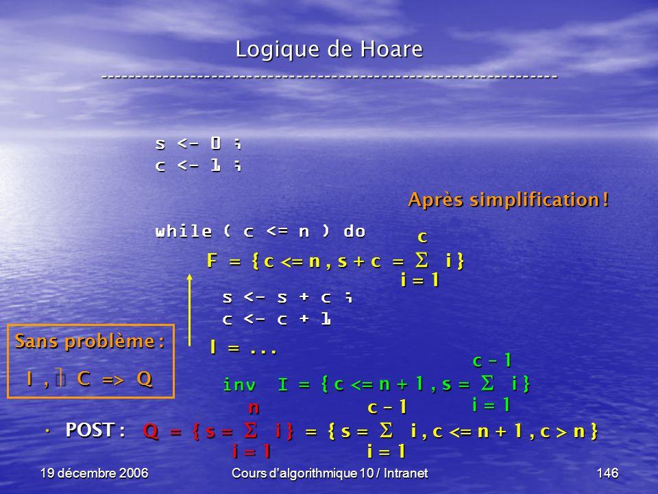 19 décembre 2006Cours d algorithmique 10 / Intranet146 Logique de Hoare ----------------------------------------------------------------- s <- 0 ; c <- 1 ; while ( c <= n ) do s <- s + c ; s <- s + c ; c <- c + 1 c <- c + 1 inv I inv I POST : POST : i = 1 c – 1 = { c <= n + 1, s = i } Sans problème : I, C => Q Q = { s = i } = { s = i, c n } i = 1 n c – 1 F = { c <= n, s + c = i } I =...