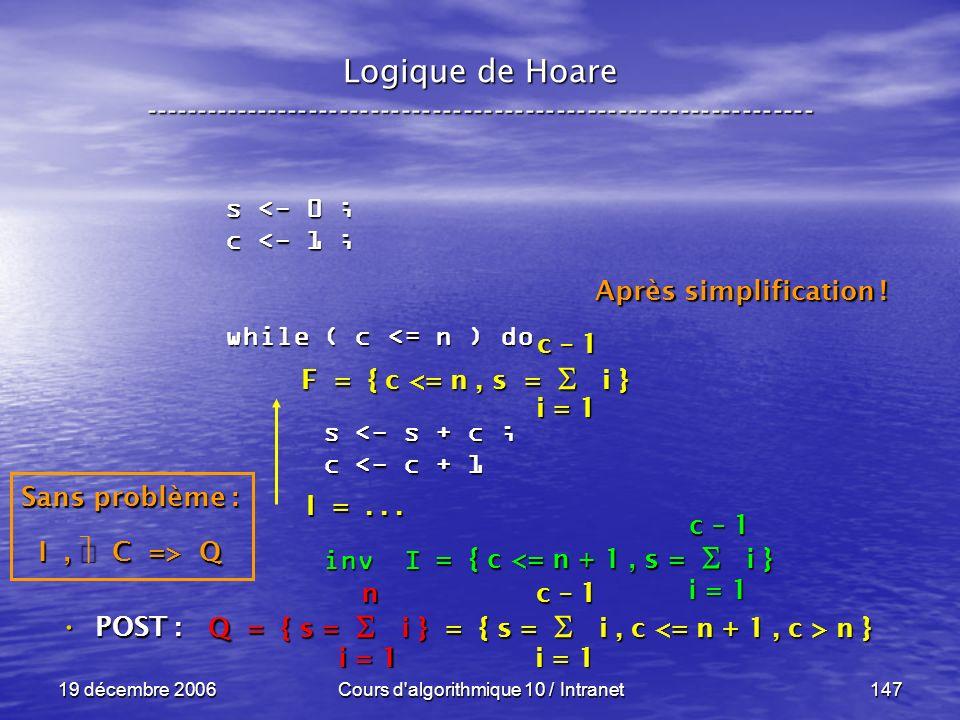 19 décembre 2006Cours d algorithmique 10 / Intranet147 Logique de Hoare ----------------------------------------------------------------- s <- 0 ; c <- 1 ; while ( c <= n ) do s <- s + c ; s <- s + c ; c <- c + 1 c <- c + 1 inv I inv I POST : POST : i = 1 c – 1 = { c <= n + 1, s = i } Sans problème : I, C => Q Q = { s = i } = { s = i, c n } i = 1 n c – 1 F = { c <= n, s = i } I =...