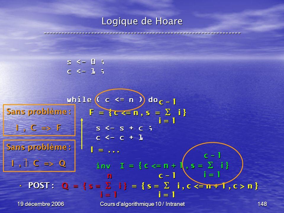 19 décembre 2006Cours d algorithmique 10 / Intranet148 Logique de Hoare ----------------------------------------------------------------- s <- 0 ; c <- 1 ; while ( c <= n ) do s <- s + c ; s <- s + c ; c <- c + 1 c <- c + 1 inv I inv I POST : POST : i = 1 c – 1 = { c <= n + 1, s = i } Sans problème : I, C => Q Q = { s = i } = { s = i, c n } i = 1 n c – 1 F = { c <= n, s = i } I =...