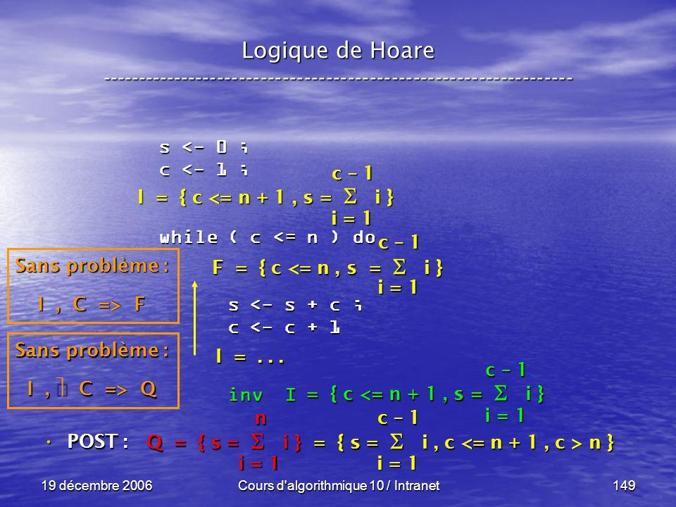 19 décembre 2006Cours d algorithmique 10 / Intranet149 Logique de Hoare ----------------------------------------------------------------- s <- 0 ; c <- 1 ; while ( c <= n ) do s <- s + c ; s <- s + c ; c <- c + 1 c <- c + 1 inv I inv I POST : POST : i = 1 c – 1 = { c <= n + 1, s = i } Sans problème : I, C => Q Q = { s = i } = { s = i, c n } i = 1 n c – 1 F = { c <= n, s = i } I =...