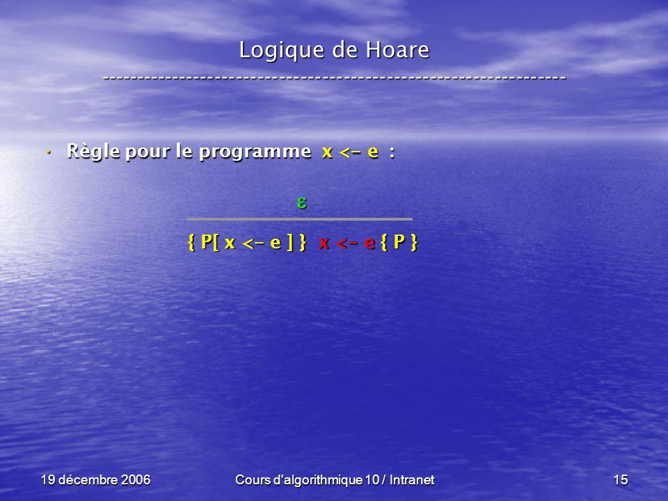 19 décembre 2006Cours d algorithmique 10 / Intranet15 Logique de Hoare ----------------------------------------------------------------- Règle pour le programme x < - e : Règle pour le programme x < - e : { P[ x < - e ] } x < - e { P }