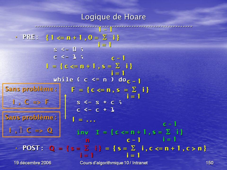 19 décembre 2006Cours d algorithmique 10 / Intranet150 Logique de Hoare ----------------------------------------------------------------- s <- 0 ; c <- 1 ; while ( c <= n ) do s <- s + c ; s <- s + c ; c <- c + 1 c <- c + 1 inv I inv I POST : POST : i = 1 c – 1 = { c <= n + 1, s = i } Sans problème : I, C => Q Q = { s = i } = { s = i, c n } i = 1 n c – 1 F = { c <= n, s = i } I =...