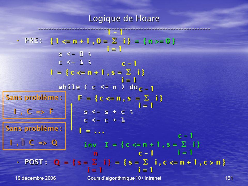 19 décembre 2006Cours d algorithmique 10 / Intranet151 Logique de Hoare ----------------------------------------------------------------- s <- 0 ; c <- 1 ; while ( c <= n ) do s <- s + c ; s <- s + c ; c <- c + 1 c <- c + 1 inv I inv I POST : POST : i = 1 c – 1 = { c <= n + 1, s = i } Sans problème : I, C => Q Q = { s = i } = { s = i, c n } i = 1 n c – 1 F = { c <= n, s = i } I =...