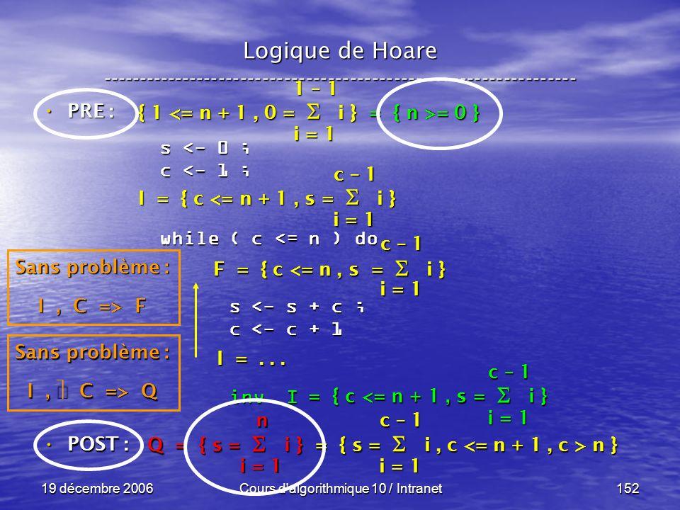 19 décembre 2006Cours d algorithmique 10 / Intranet152 Logique de Hoare ----------------------------------------------------------------- s <- 0 ; c <- 1 ; while ( c <= n ) do s <- s + c ; s <- s + c ; c <- c + 1 c <- c + 1 inv I inv I POST : POST : i = 1 c – 1 = { c <= n + 1, s = i } Sans problème : I, C => Q Q = { s = i } = { s = i, c n } i = 1 n c – 1 F = { c <= n, s = i } I =...