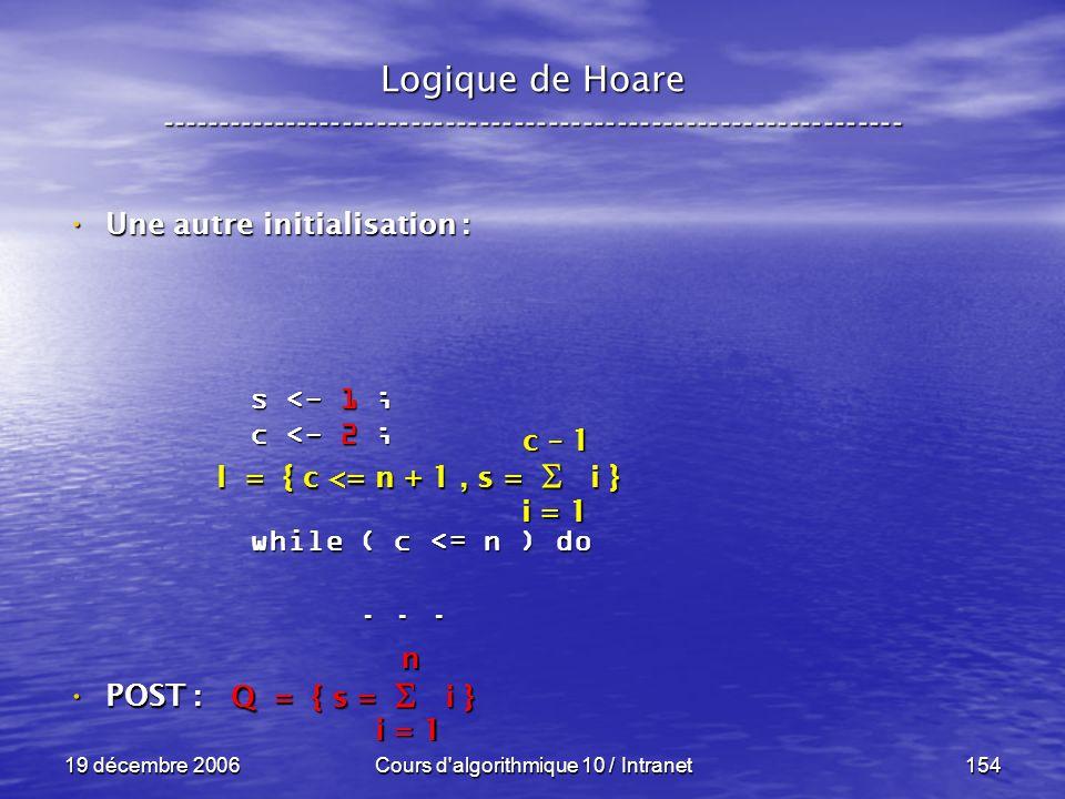 19 décembre 2006Cours d algorithmique 10 / Intranet154 POST : POST : Logique de Hoare ----------------------------------------------------------------- s <- 1 ; c <- 2 ; while ( c <= n ) do......