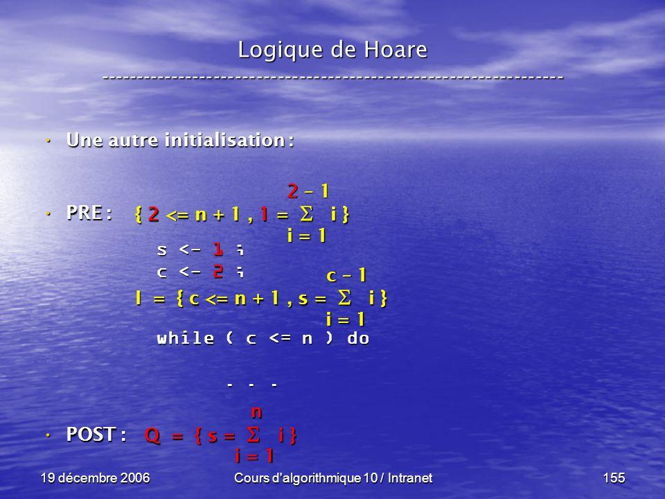 19 décembre 2006Cours d algorithmique 10 / Intranet155 Logique de Hoare ----------------------------------------------------------------- s <- 1 ; c <- 2 ; while ( c <= n ) do......