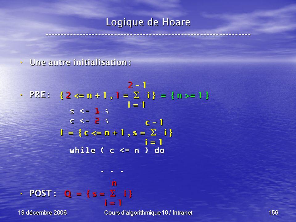 19 décembre 2006Cours d algorithmique 10 / Intranet156 Logique de Hoare ----------------------------------------------------------------- s <- 1 ; c <- 2 ; while ( c <= n ) do......