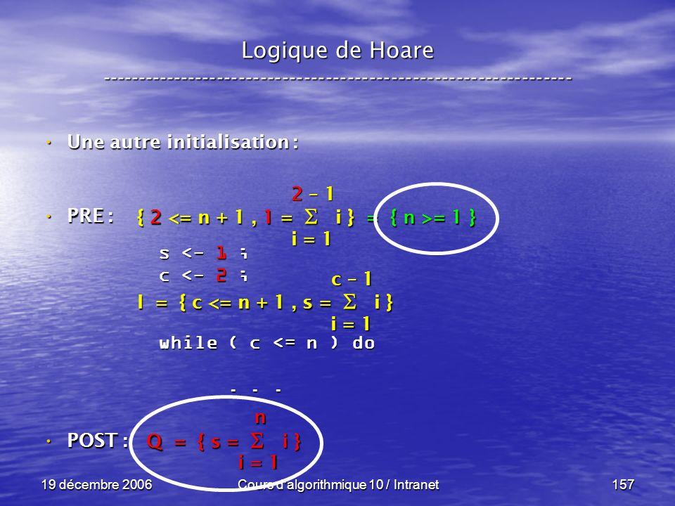19 décembre 2006Cours d algorithmique 10 / Intranet157 Logique de Hoare ----------------------------------------------------------------- s <- 1 ; c <- 2 ; while ( c <= n ) do......
